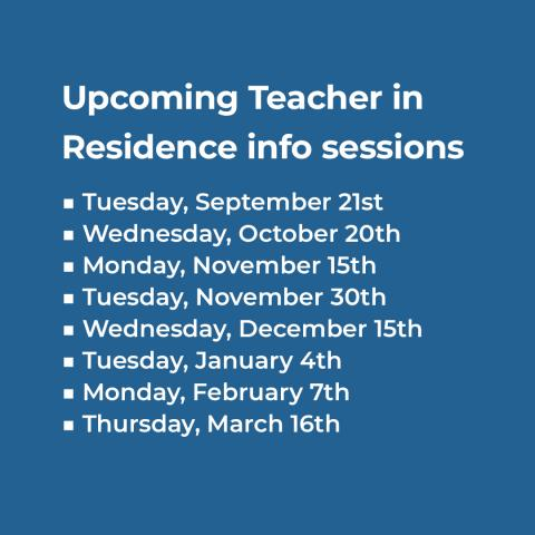 Upcoming Teacher in Residence info sessions Tuesday, September 21st Wednesday, October 20th Monday, November 15th