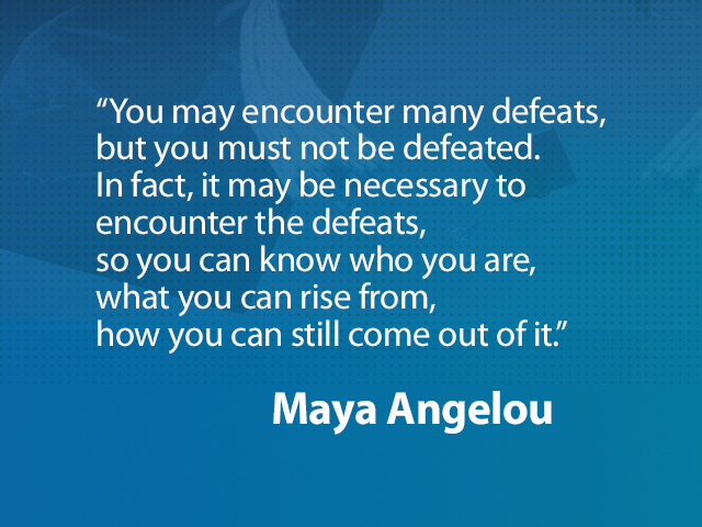 """Quote from Maya Angelou: """"You may encounter many defeats, but you must not be defeated. In fact, it may be necessary to encounte"""