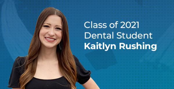 photo of student with text 'Class of 2021 Dental Student Kaitlyn Rushing'